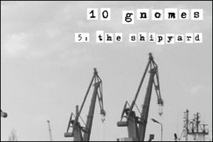 10 Gnomes, part 5: The Shipyard